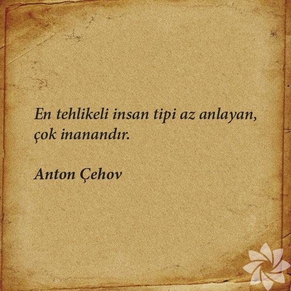 En tehlikeli insan tipi az anlayan, çok inanandır. Anton Çehov